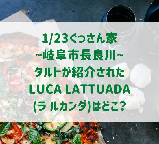 ぐっさん家~長良川~タルトが美味しいLUCA LATTUADA(ラ ルカンダ)はどこ?